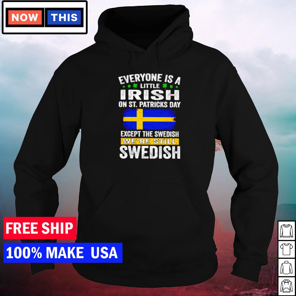 Everyone is a little Irish on St Patrick's Day except the Swedish we're still Swedish s hoodie