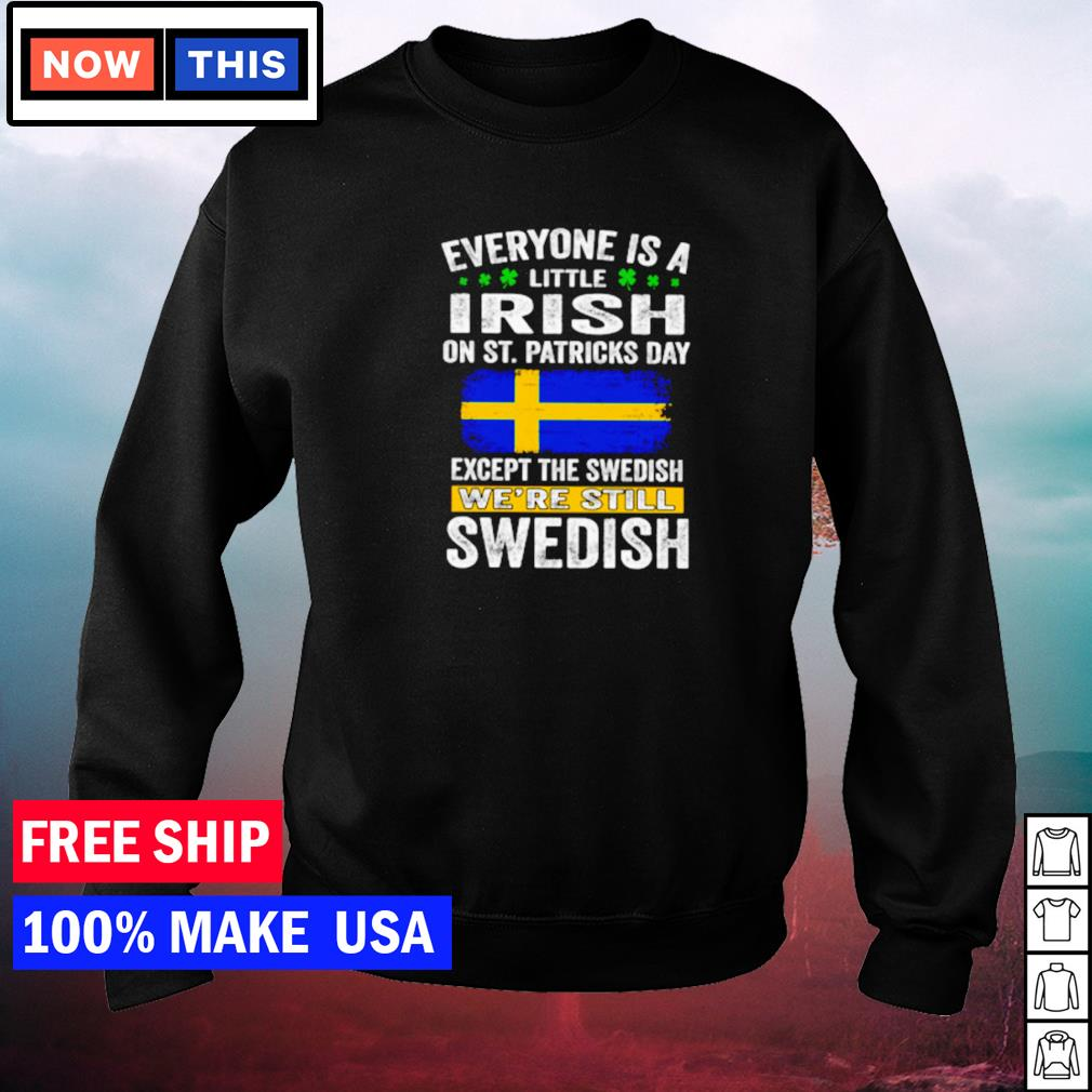 Everyone is a little Irish on St Patrick's Day except the Swedish we're still Swedish s sweater