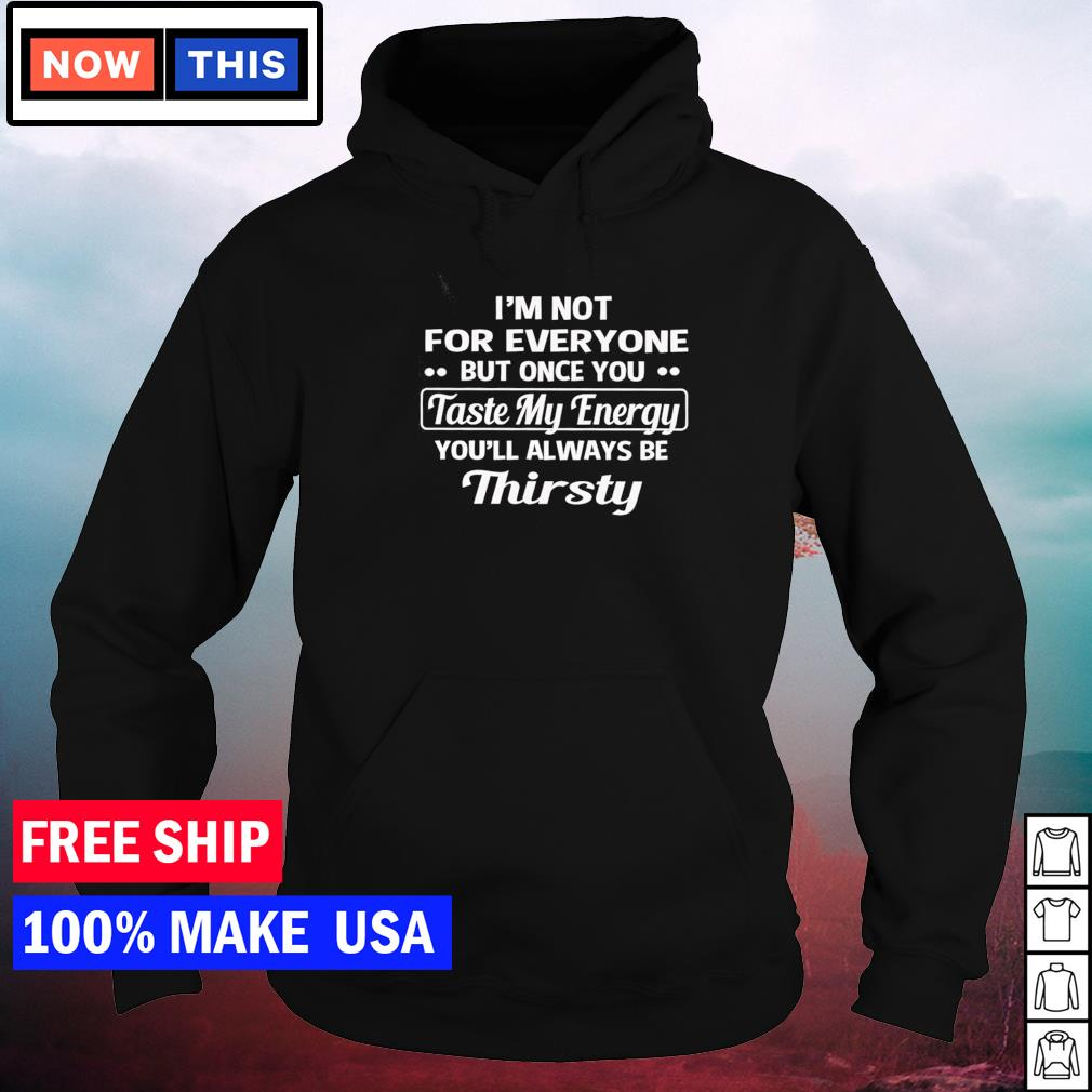 I'm not for everyone but once you taste my energy you'll always be thirsty s hoodie