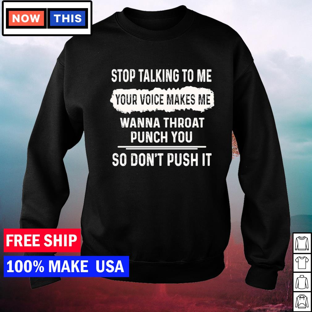 Stop talking to me your voice makes me wanna throat punch you so don't push it s sweater