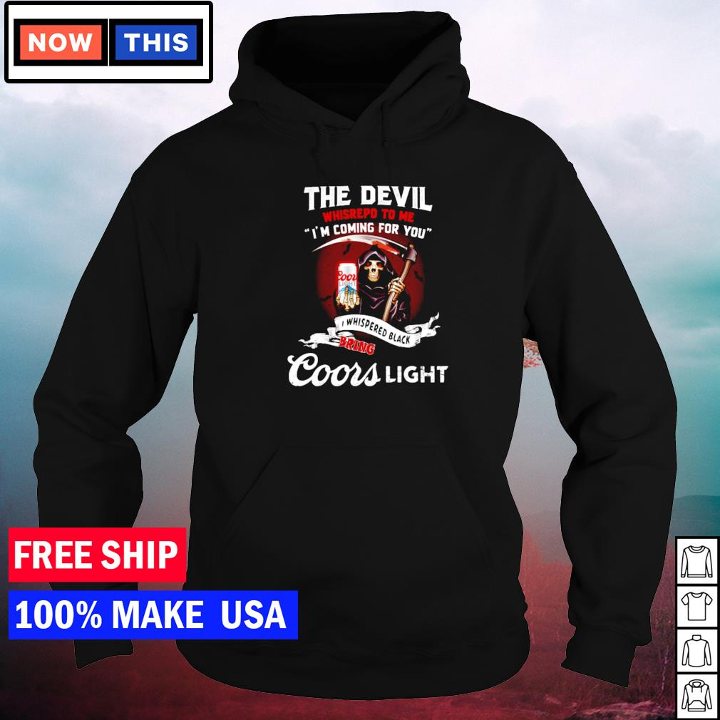 The devil whispered to me I'm coming for you I whispered back bring Coors Light s hoodie