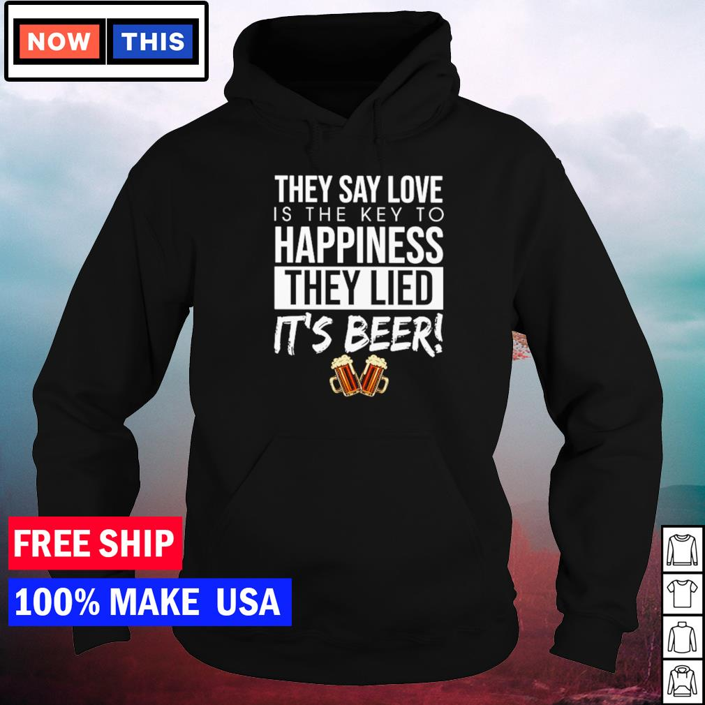 They say love is the key to happiness they lied it's beer s hoodie