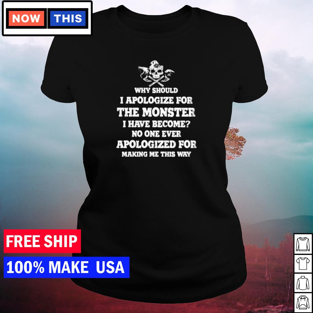 Why should I apologize for being a monster I have become no one ever apologized for making me this way s ladies tee