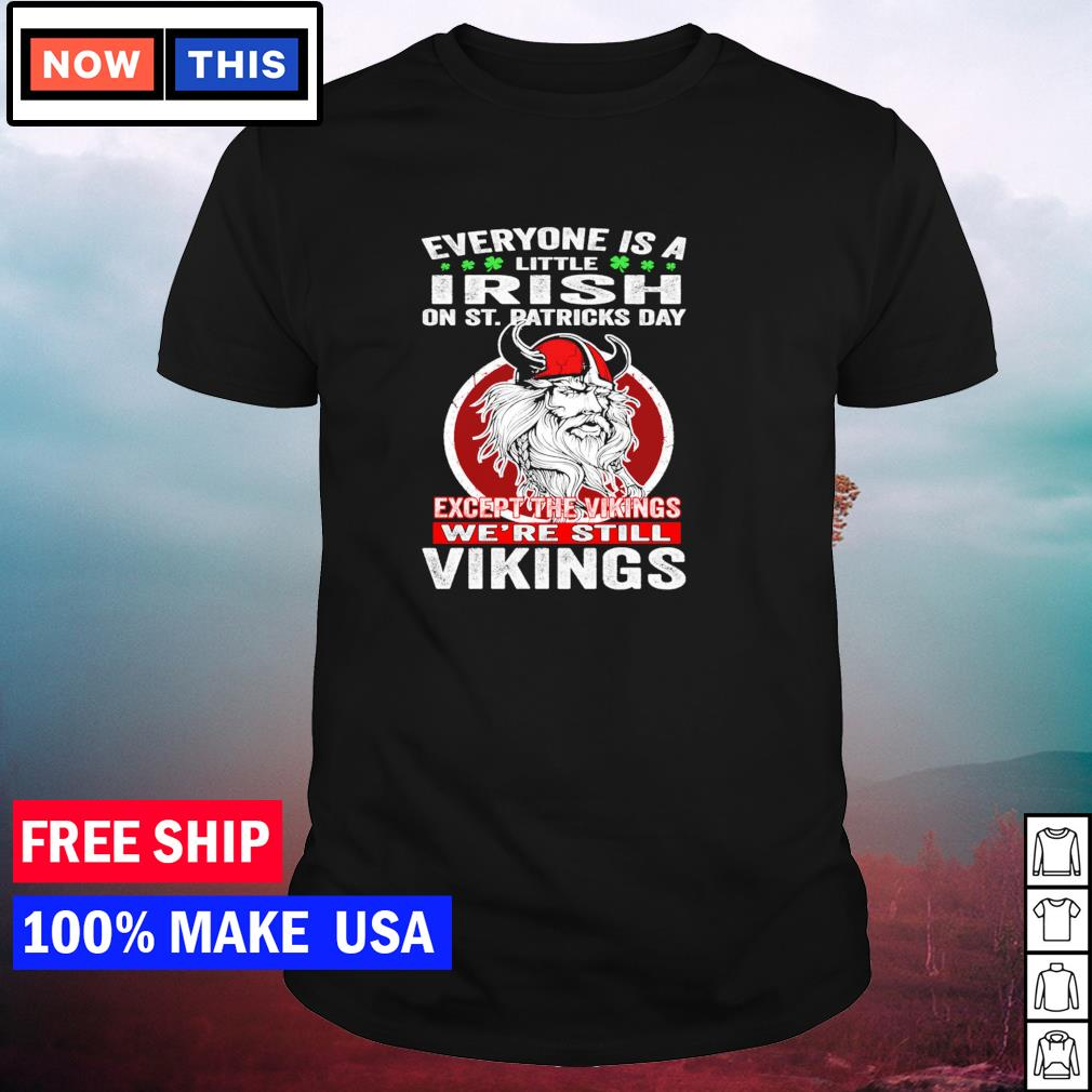 Everyone is a little Irish on St Patrick's Day except the Vikings we're still Vikings shirt