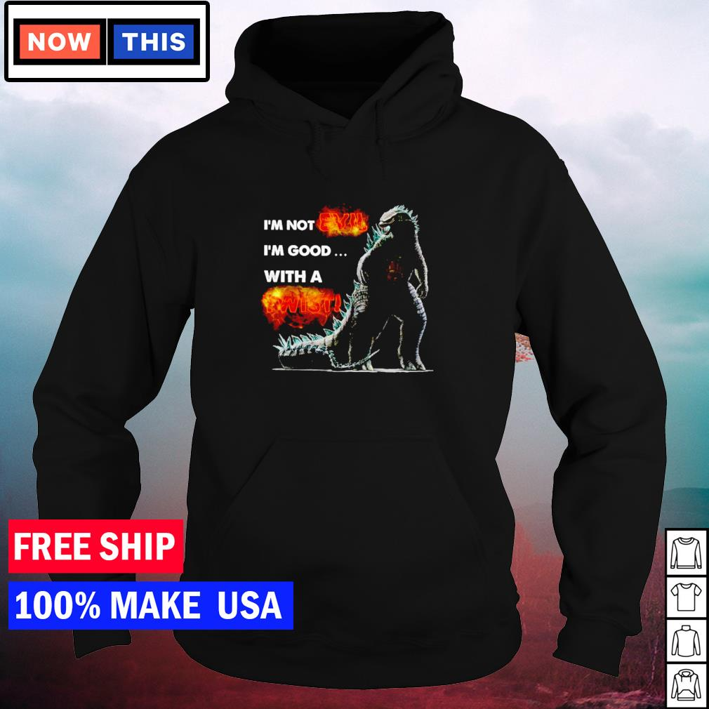 Godzilla I'm not evil I'm good with a twist s hoodie