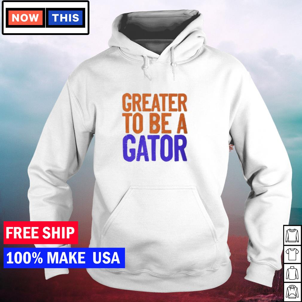 Greater to be a Florida Gator s hoodie