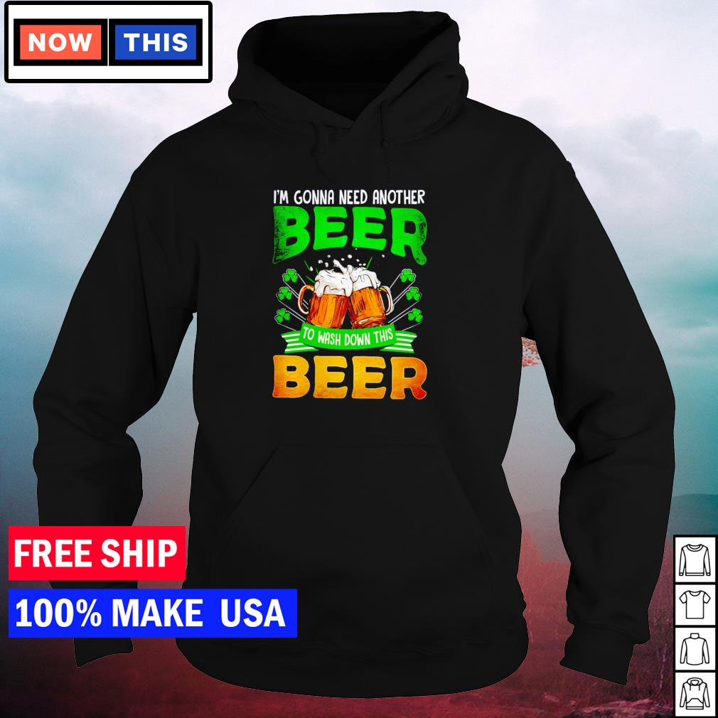 I'm gonna need another beer to wash down this beer St Patrick's Day s hoodie