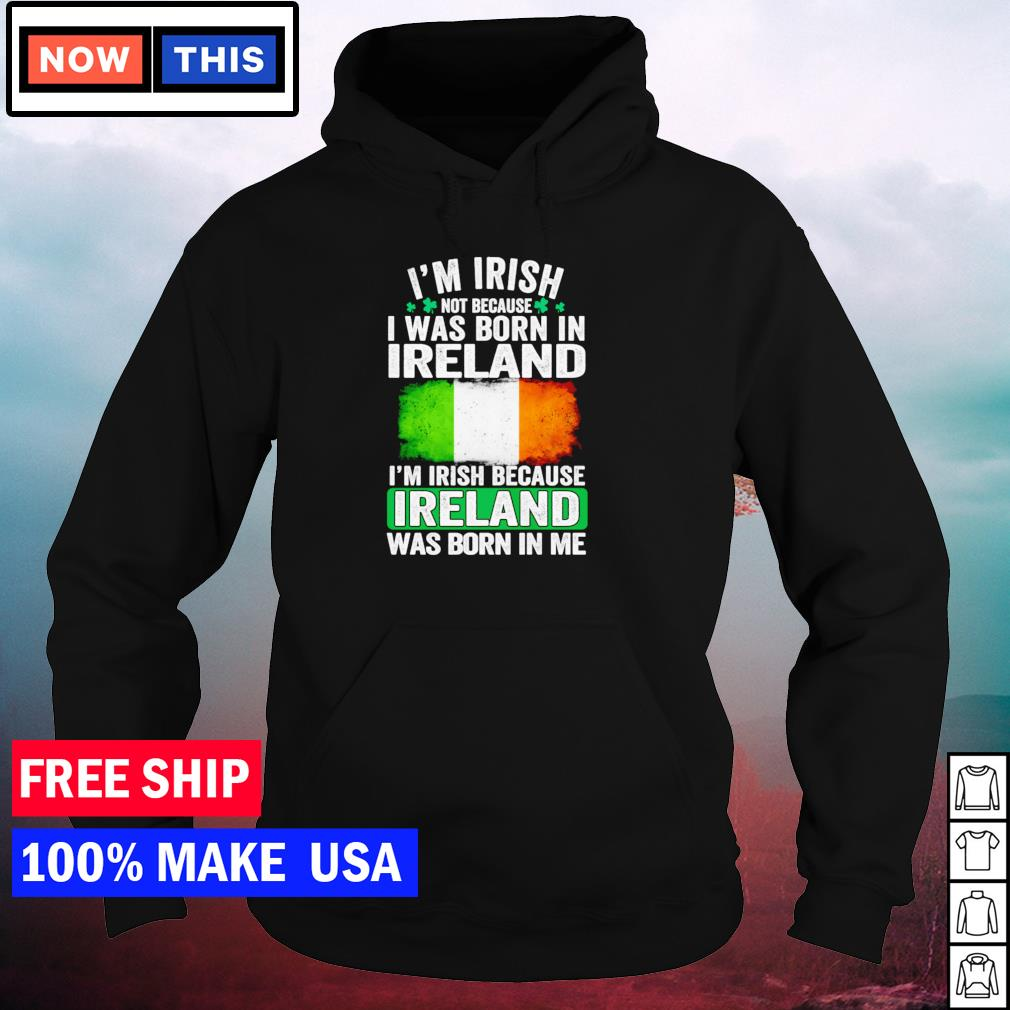 I'm Irish not because I was born in Ireland I'm Irish because Ireland was born in me s hoodie
