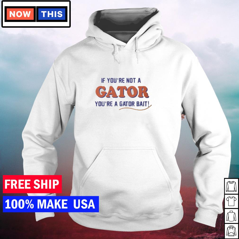 If you're not a Gator you're a Gator bait s hoodie