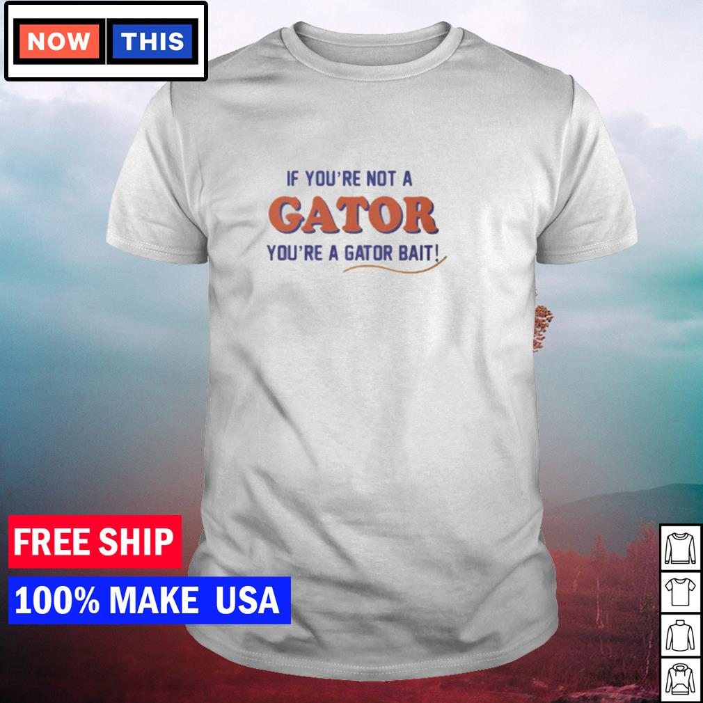 If you're not a Gator you're a Gator bait shirt