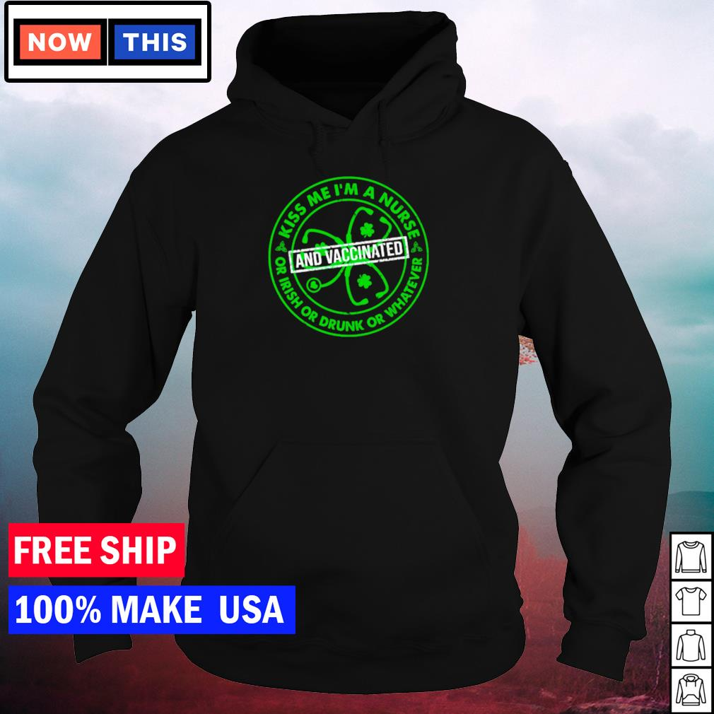 Kiss me I'm a nurse or Irish or drunk or whatever and vaccinated happy St Patrick's Day s hoodie