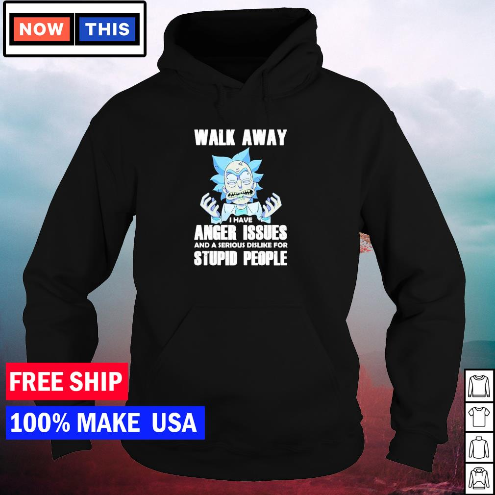 Rick Sanchez walk away I have anger issues and a serious dislike for stupid people s hoodie
