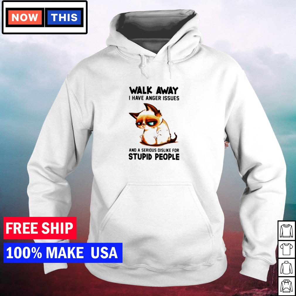 Sad cat walk away I have anger issues and a serious dislike for stupid people s hoodie