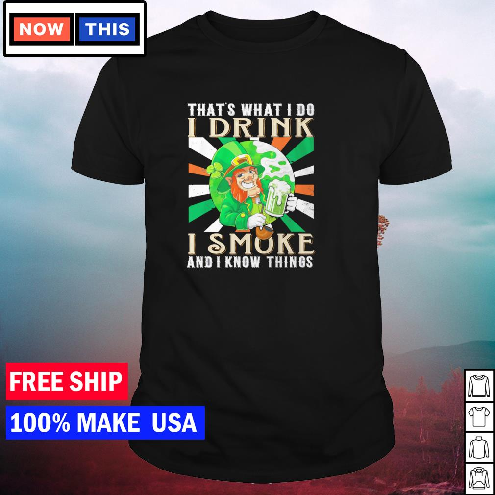 That's what I do I drink I smoke and I know things St Patrick's Day shirt
