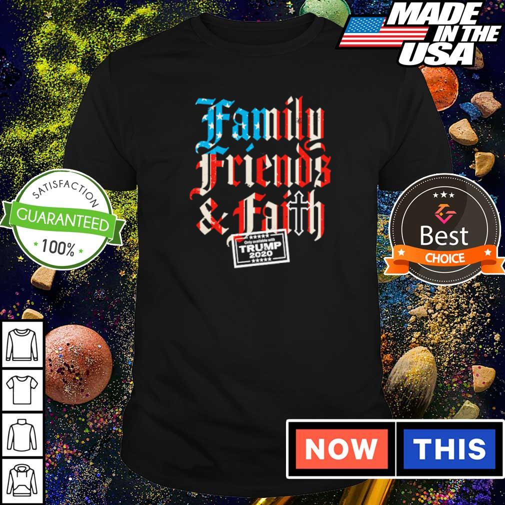 Family friends and faith on ly avallable with Trump shirt