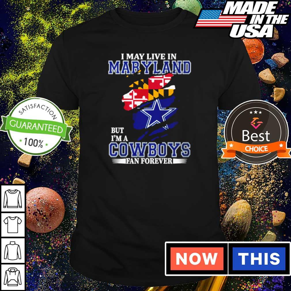 I may live in Maryland but I'm a Dallas Cowboys fan forever shirt