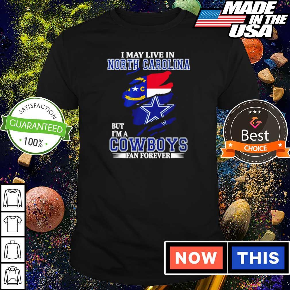 I may live in North Carolina but I'm a Dallas Cowboys fan forever shirt