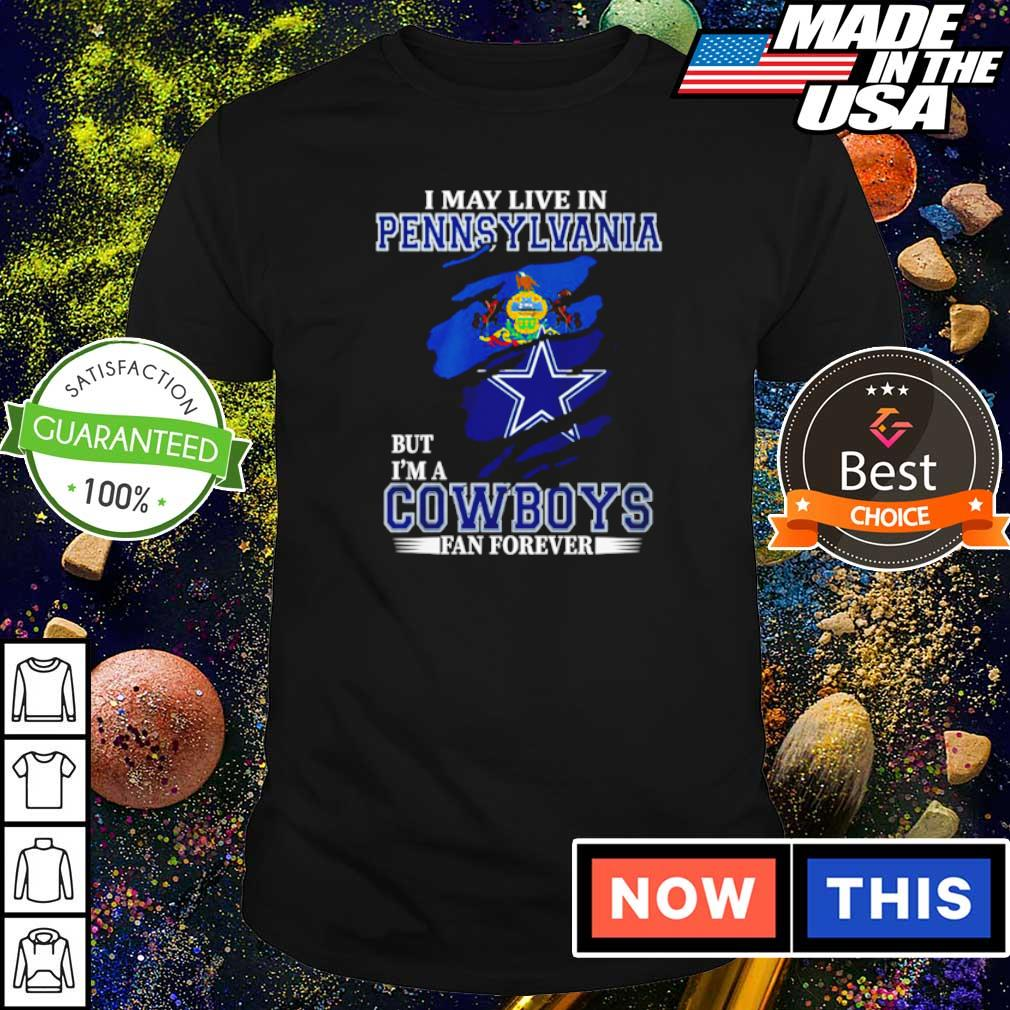 I may live in Pennsylvania but I'm a Dallas Cowboys fan forever shirt