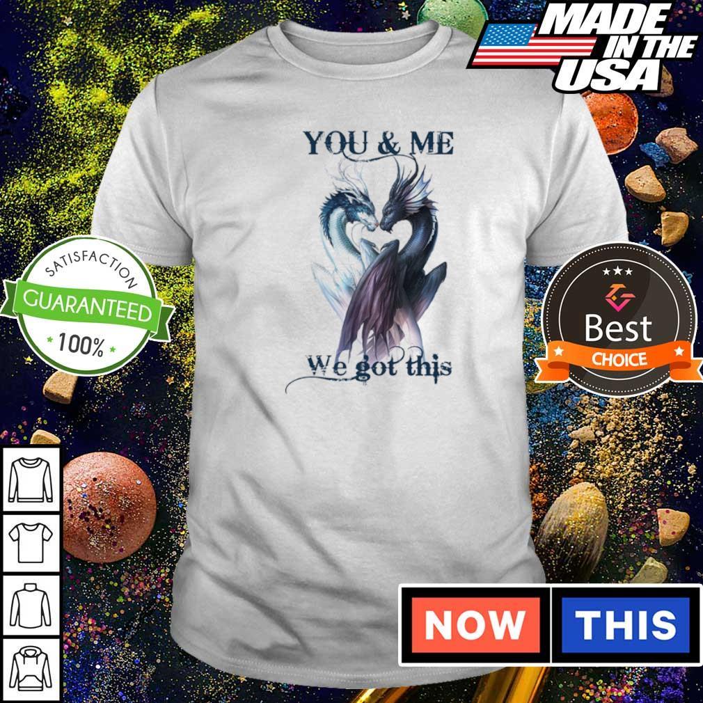 Couple dragon you and me we got this shirt