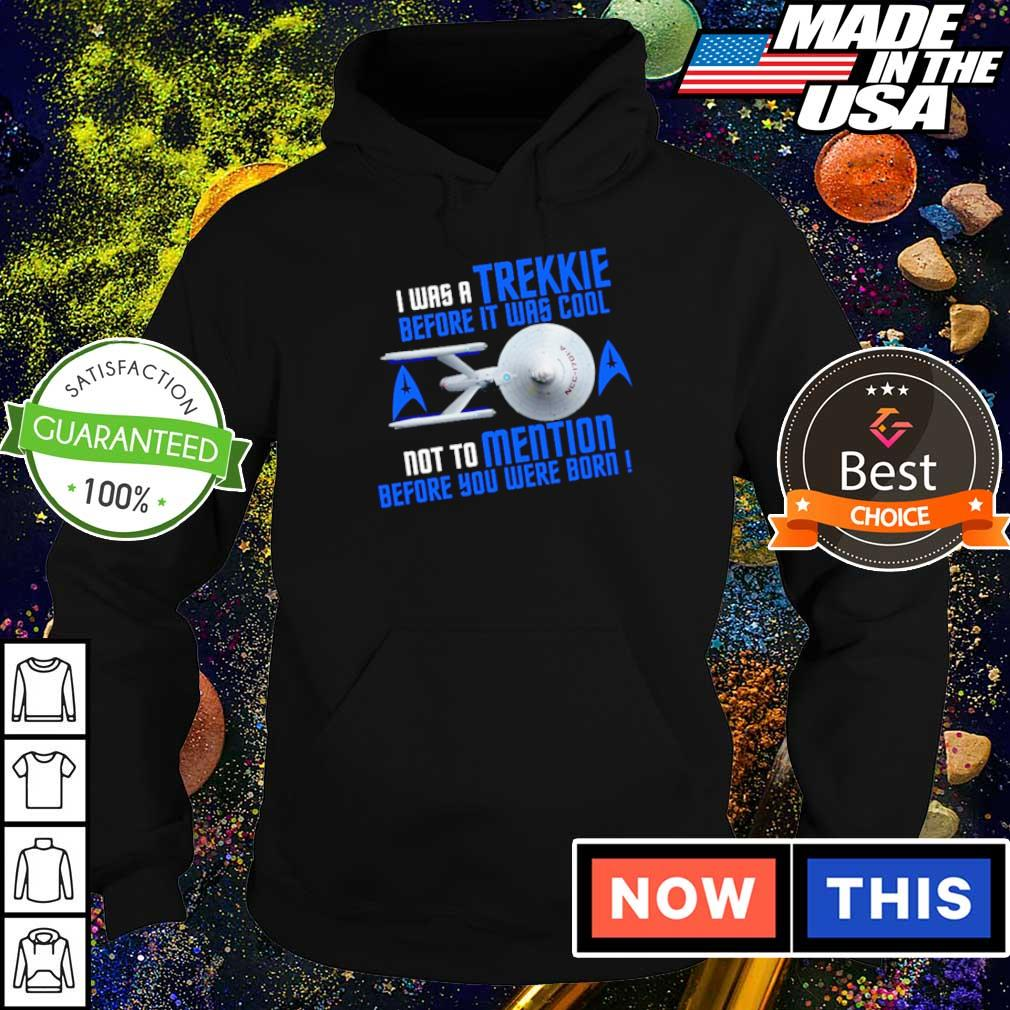 I was a Trekkie before it was cool not to mention before you were born s hoodie