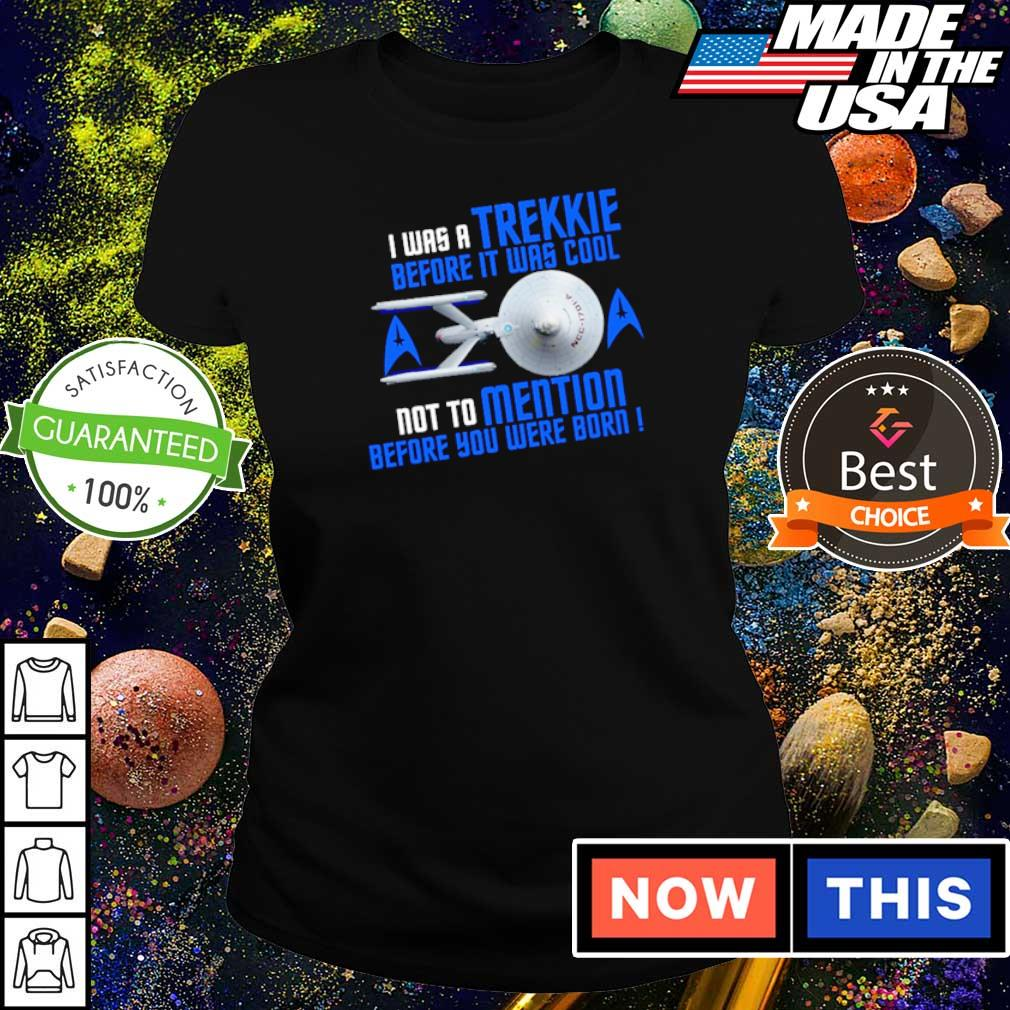I was a Trekkie before it was cool not to mention before you were born s ladies tee
