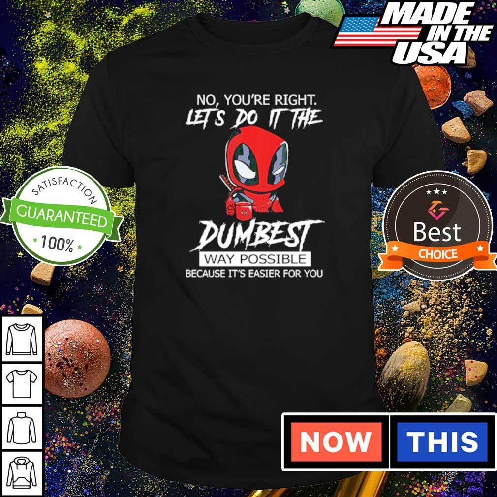 No you're right let's do it the dumbest way possible because it's easier for you shirt