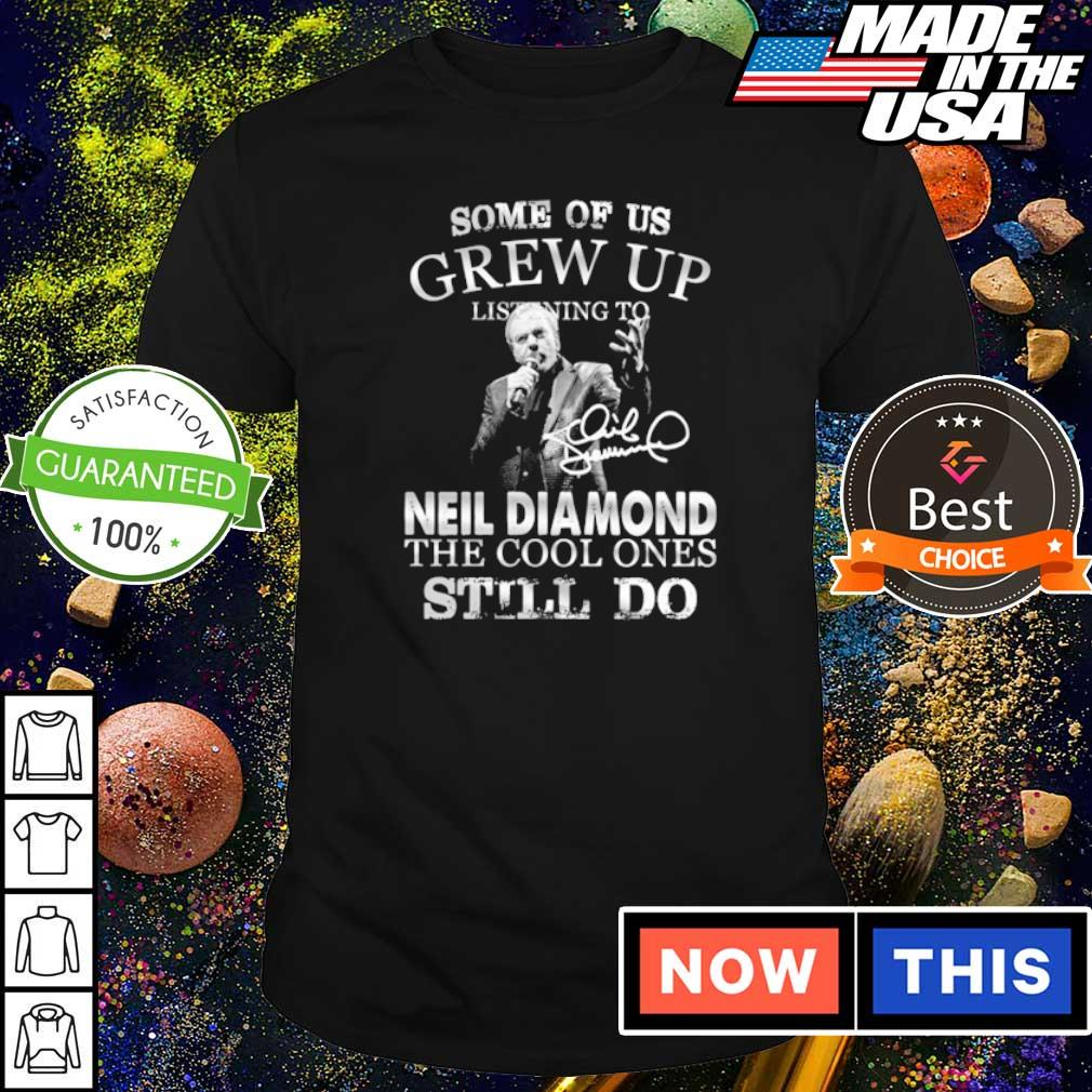Some of us grew up listening to Neil Diamond the cools ones still do shirt