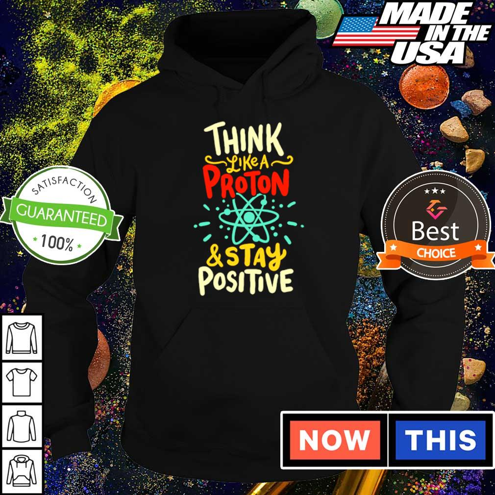 Think like a Proton and stay positive s hoodie
