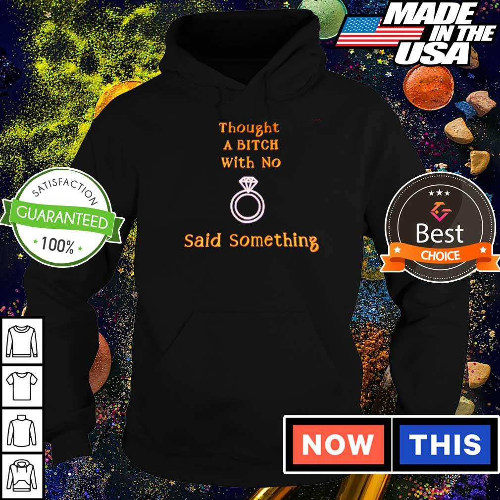Thought a bitch with no said something s hoodie