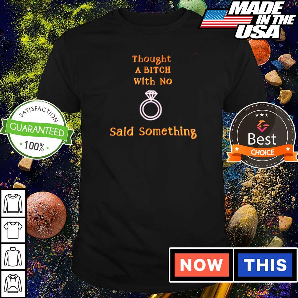 Thought a bitch with no said something shirt