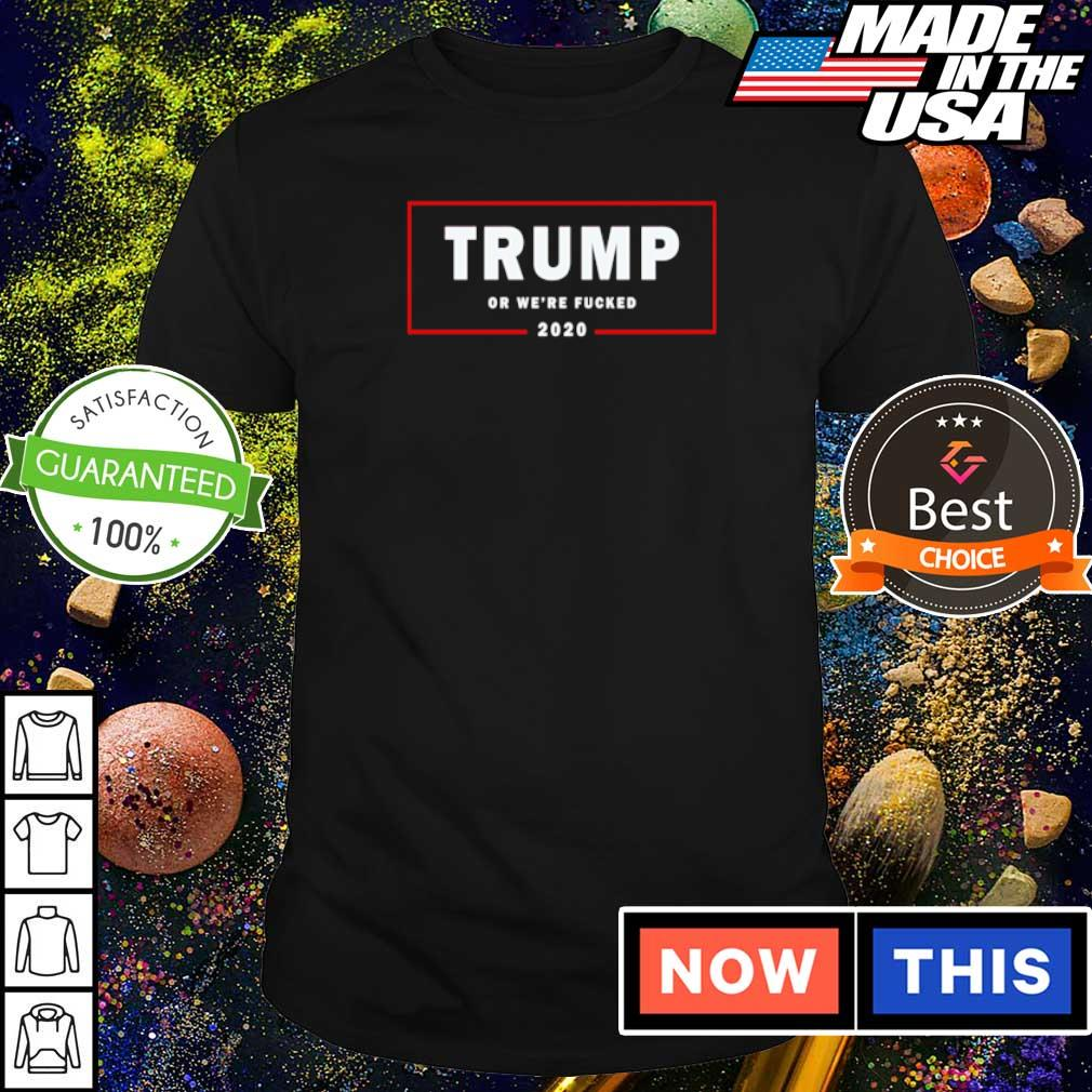 Trump or we're fucked 2020 shirt
