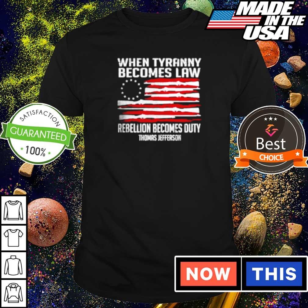 American Flag when Tyranny becomes Law rebellion becomes outy Thomas Jefferson shirt