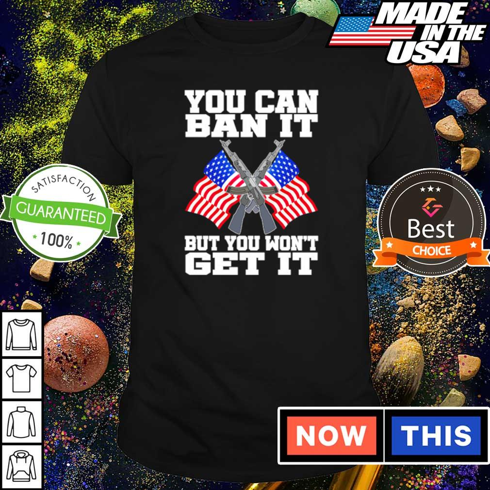 American Flag you can ban it but you won't get it shirt