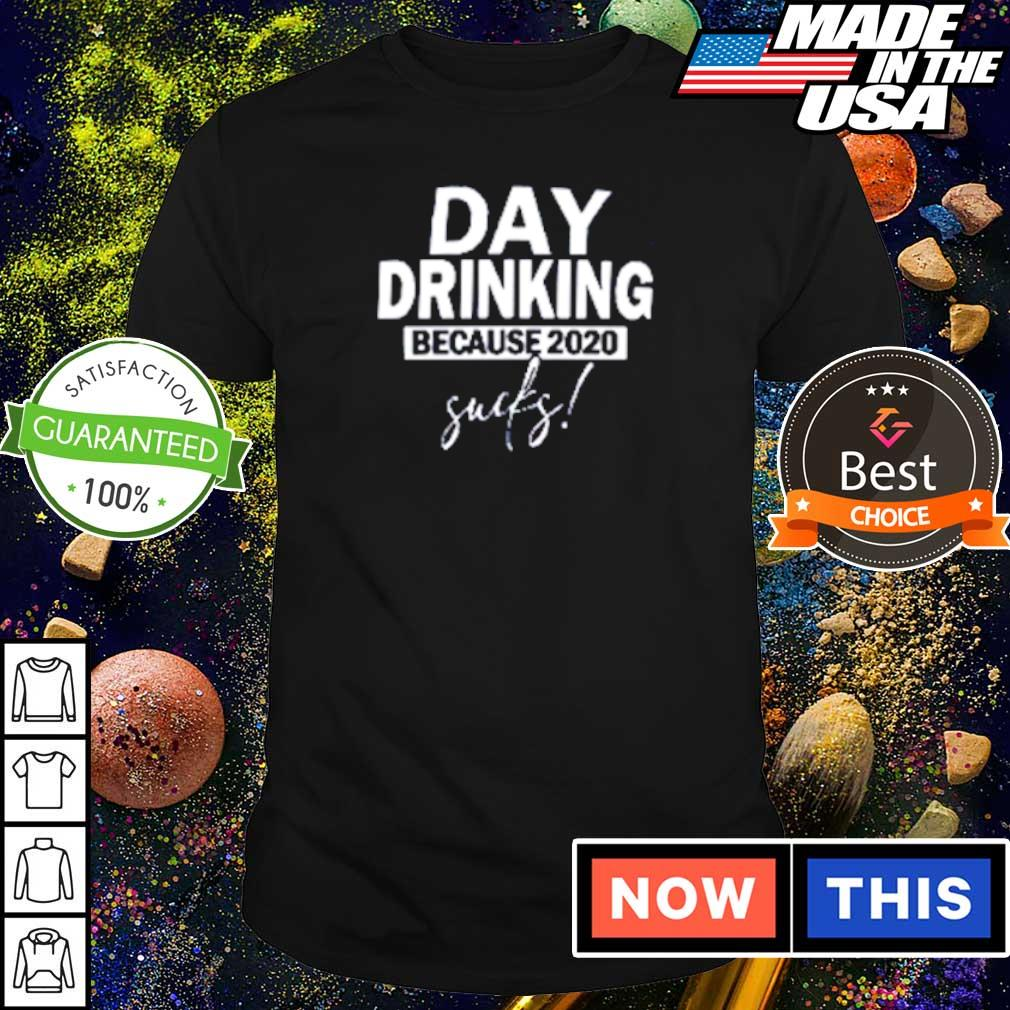 Day drinking because 2020 sucks shirt
