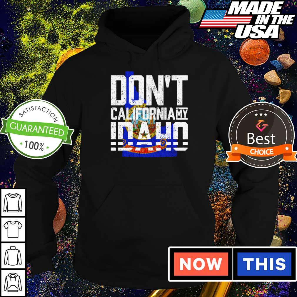 Don't California my Idaho s hoodie