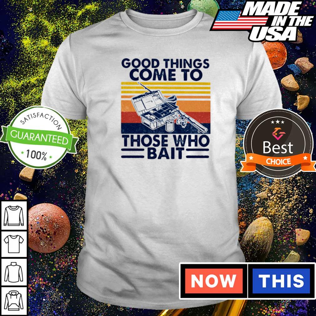 Good things come to those who bait vintage shirt