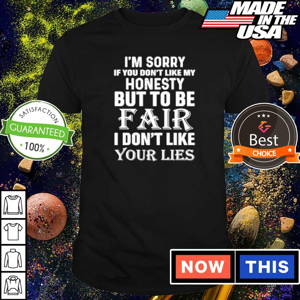 I'm sorry if you don't like my honesty but to be fair I don't like your lies shirt