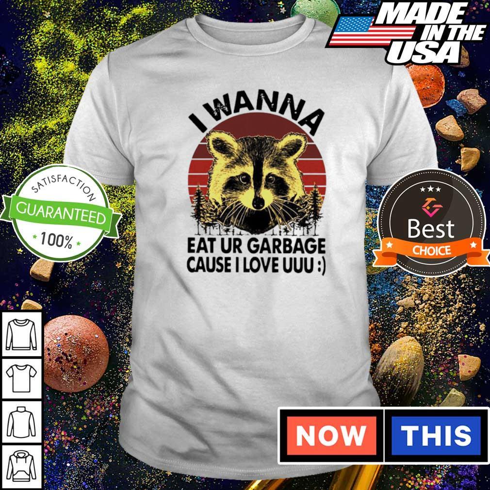 I wanna eat ur garbage cause I love uuu shirt
