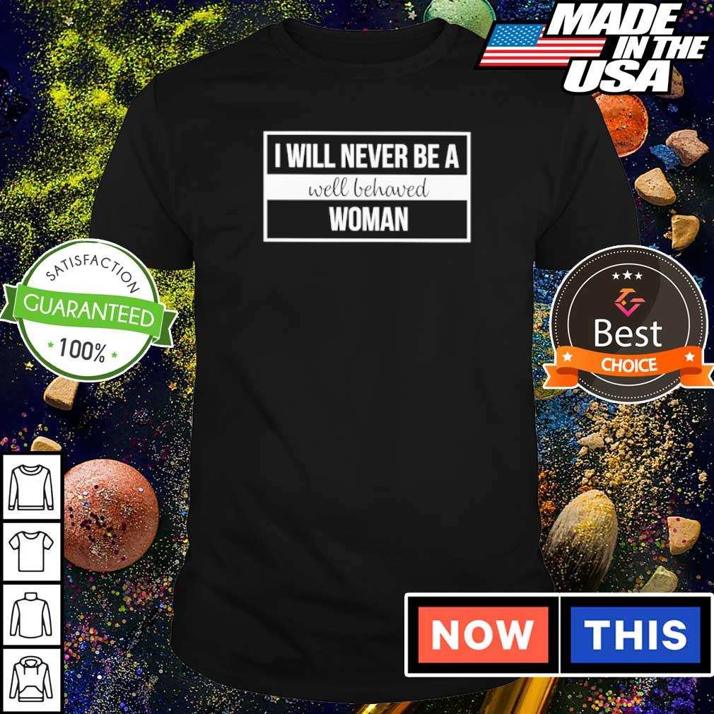 I will never be a well behaved woman shirt
