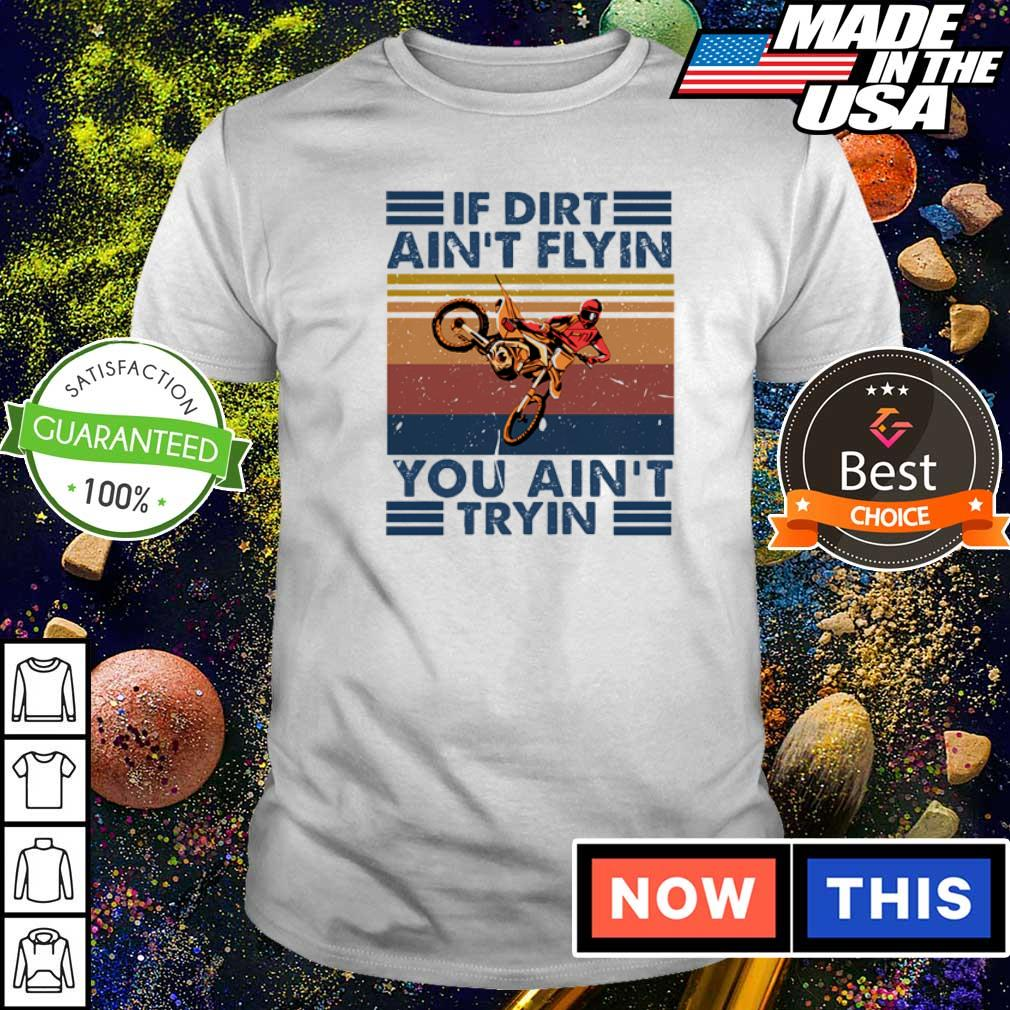 If dirt ain't flyin you ain't tryin vintage shirt