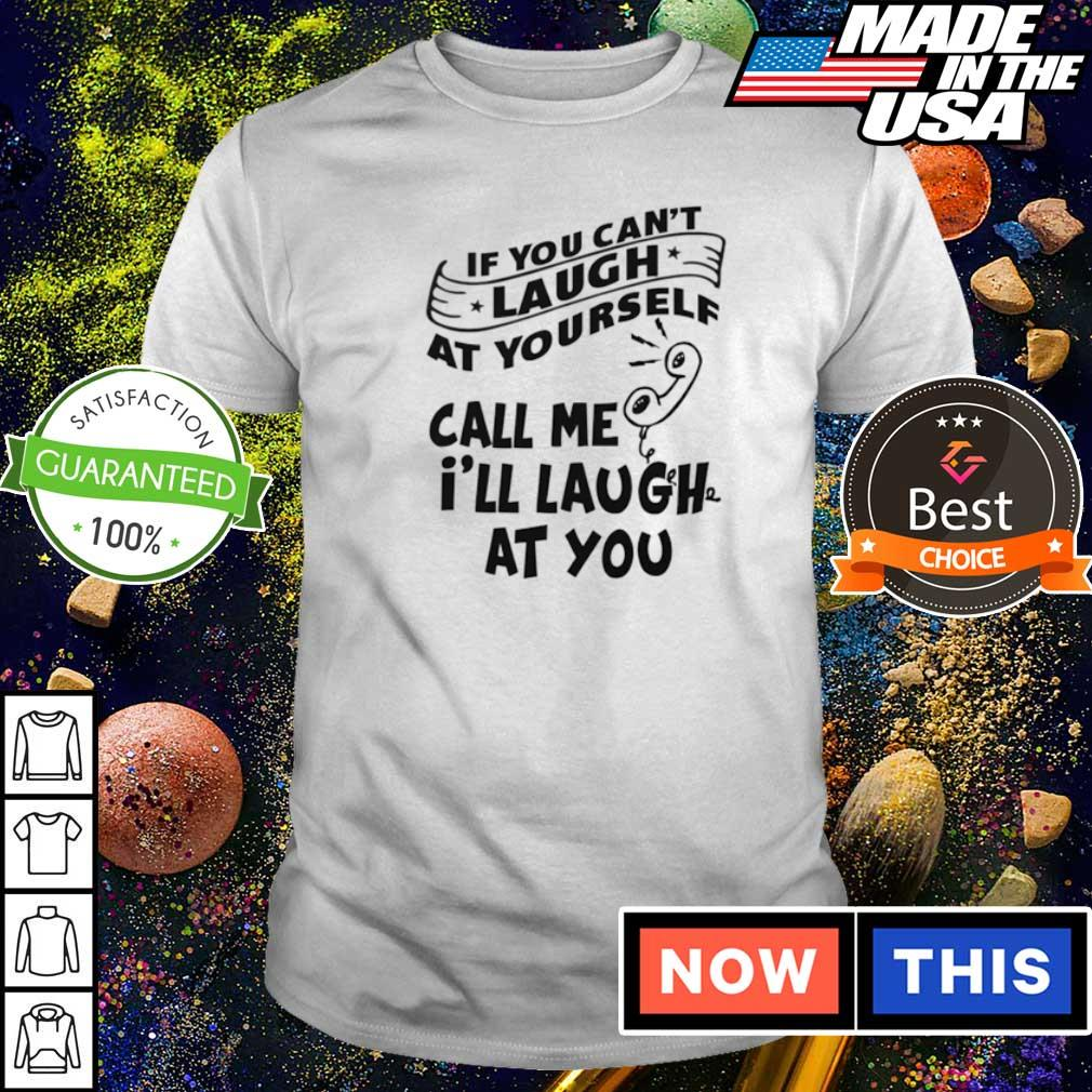 If you can't laugh call me I'll laugh at shirt