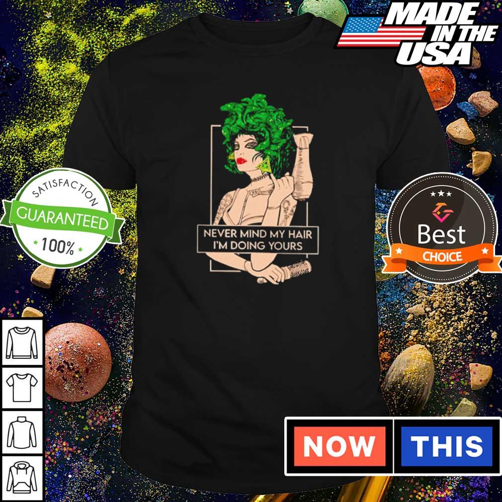 Medusa never mind my hair I'm doing yours shirt