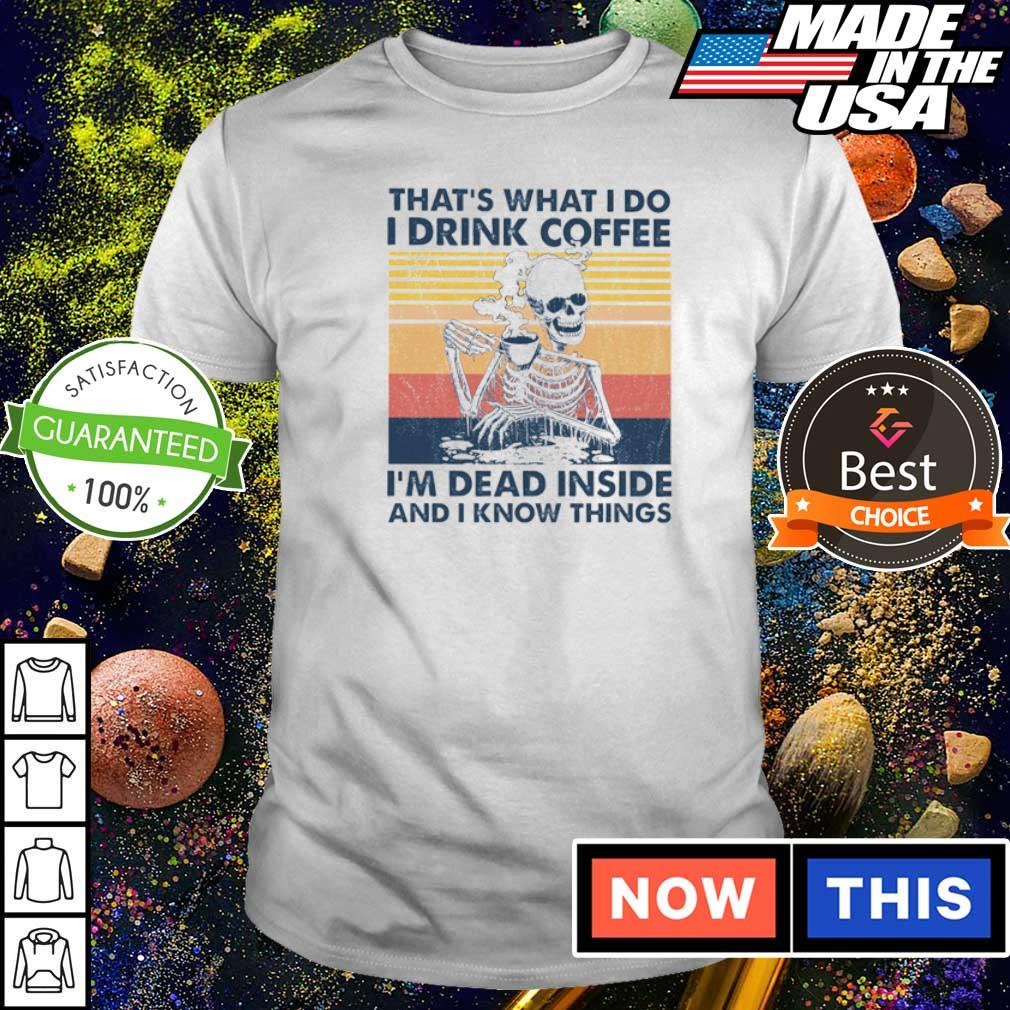 Skeleton That's what I do I drink coffee I'm dead inside and I know things shirt