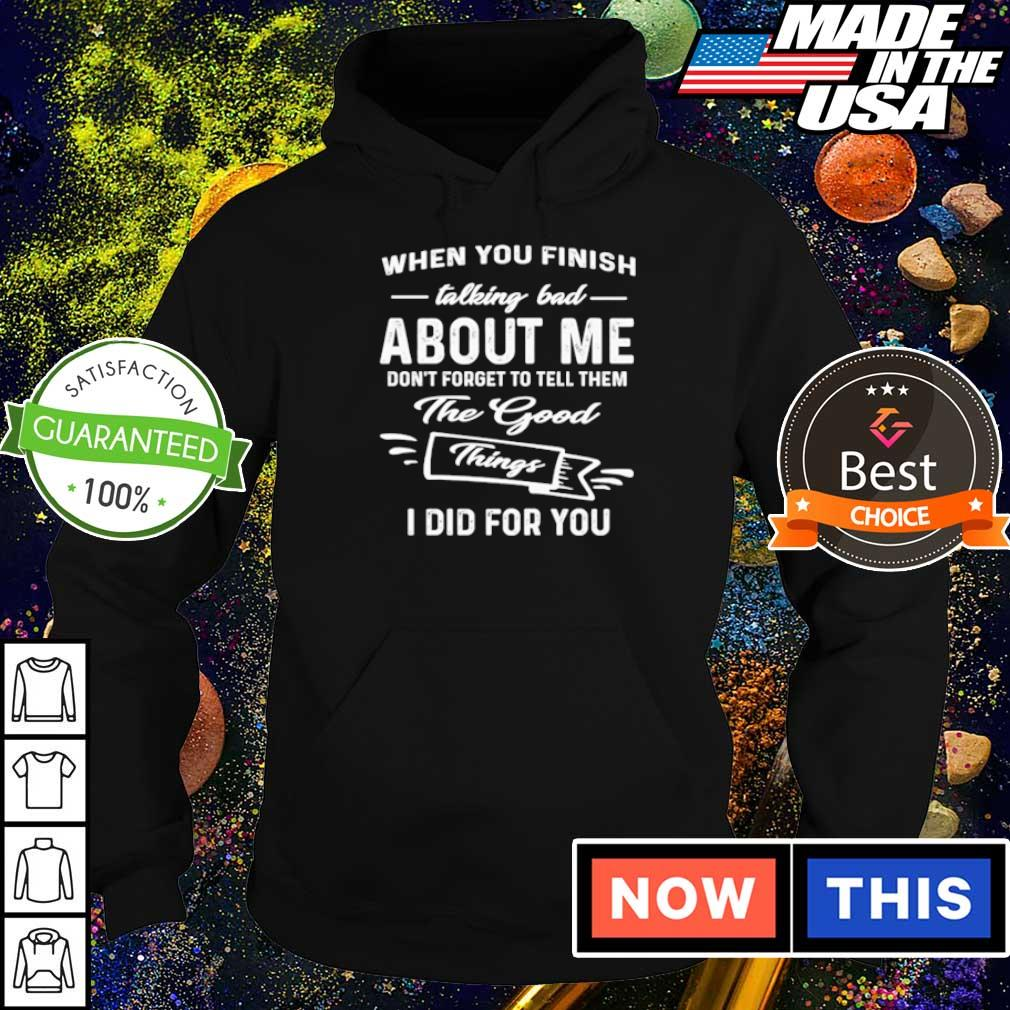 When you finish talking bad about me don't forget to tell them the good thing I did for you s hoodie