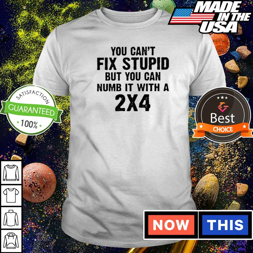 You can't fix stupid but you can numb it with 2x4 shirt