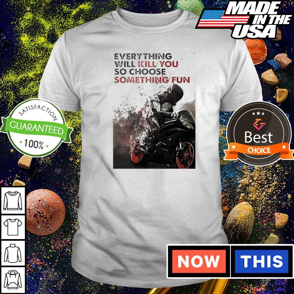 Biker everything will kill you so choose something fun shirt