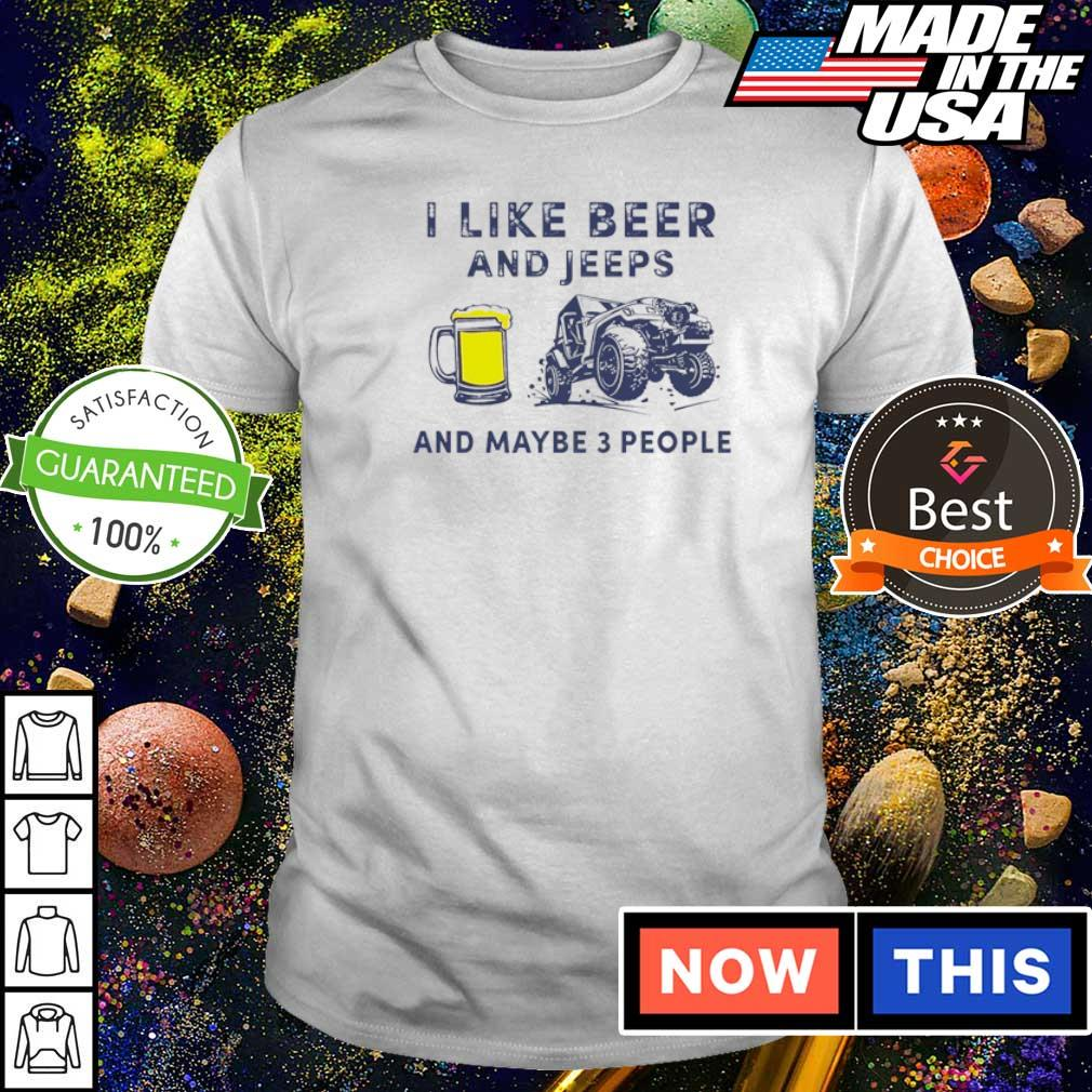 I like beer and jeeps and maybe 3 people shirt