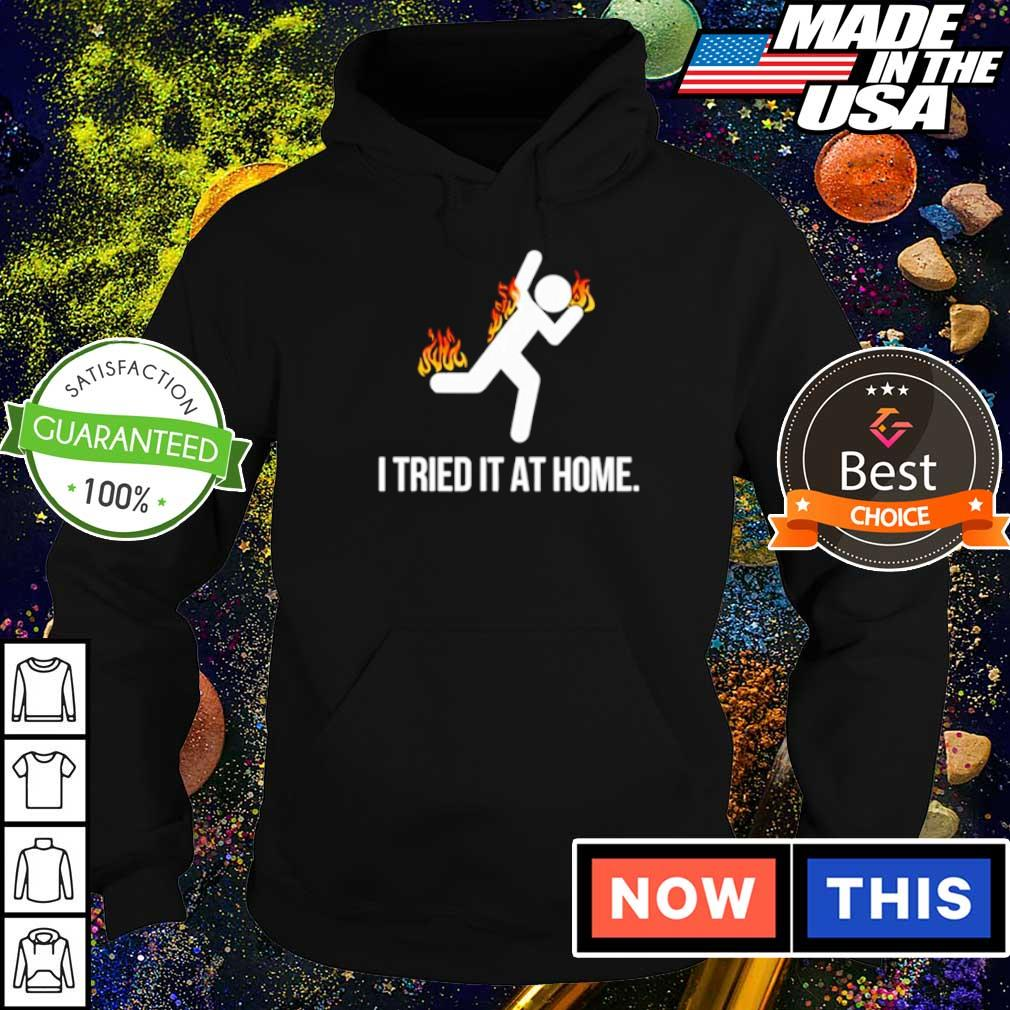 Burning I tried it at home s hoodie
