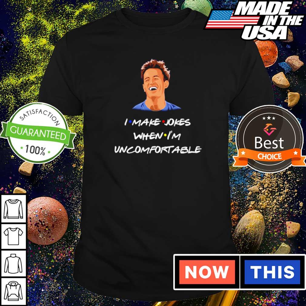 Chandler I make jokes when I'm uncomfortable shirt