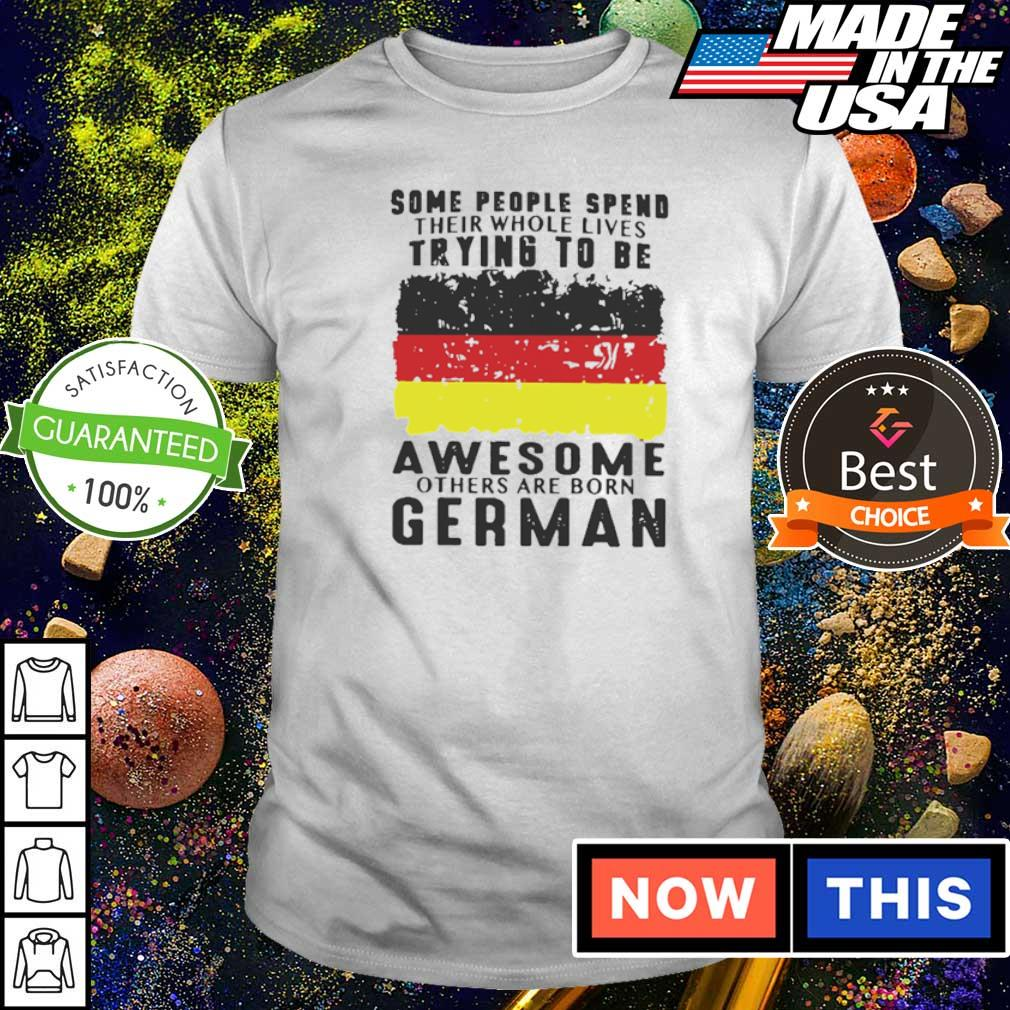 Some people spend their whole lives trying to be awesome others are born German shirt